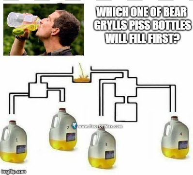 WHICH ONE OF BEAR GRYLLS PISS BOTTLES WILL FILL FIRST? | image tagged in bear grylls | made w/ Imgflip meme maker