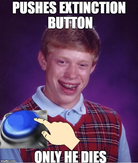 Bad Luck Brian Meme | PUSHES EXTINCTION BUTTON ONLY HE DIES | image tagged in memes,bad luck brian | made w/ Imgflip meme maker