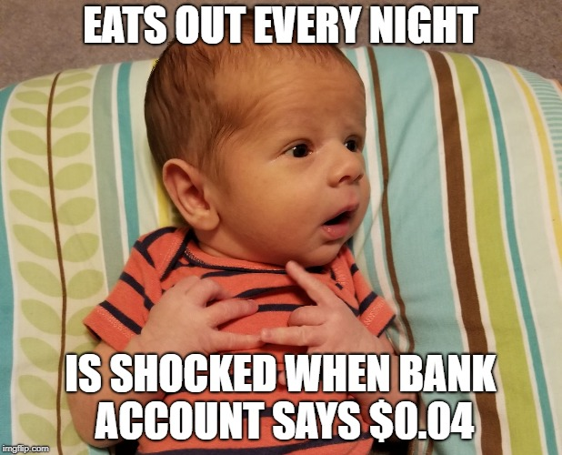 EATS OUT EVERY NIGHT IS SHOCKED WHEN BANK ACCOUNT SAYS $0.04 | image tagged in shocked baby | made w/ Imgflip meme maker