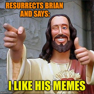 RESURRECTS BRIAN AND SAYS: I LIKE HIS MEMES | made w/ Imgflip meme maker