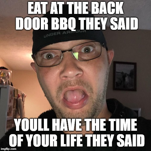 EAT AT THE BACK DOOR BBQ THEY SAID YOULL HAVE THE TIME OF YOUR LIFE THEY SAID | image tagged in funny | made w/ Imgflip meme maker