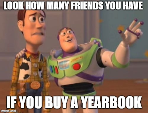 X, X Everywhere Meme | LOOK HOW MANY FRIENDS YOU HAVE IF YOU BUY A YEARBOOK | image tagged in memes,x x everywhere | made w/ Imgflip meme maker