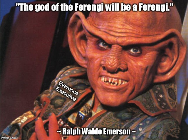 "The god of the Ferengi | ""The god of the Ferengi will be a Ferengi."" ~ Ralph Waldo Emerson ~ Everence Executive 
