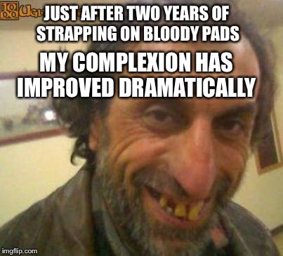 JUST AFTER TWO YEARS OF STRAPPING ON BLOODY PADS MY COMPLEXION HAS IMPROVED DRAMATICALLY | made w/ Imgflip meme maker