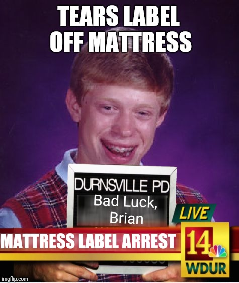 Busted! (Yeah, I'm sure it's probably been done before, but I'll accept points for style) | TEARS LABEL OFF MATTRESS MATTRESS LABEL ARREST Bad Luck, Brian | image tagged in bad luck brian,memes,funny,funny memes,too funny,first world problems | made w/ Imgflip meme maker