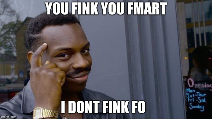 you fink you fmart | YOU FINK YOU FMART I DONT FINK FO | image tagged in memes,roll safe think about it | made w/ Imgflip meme maker