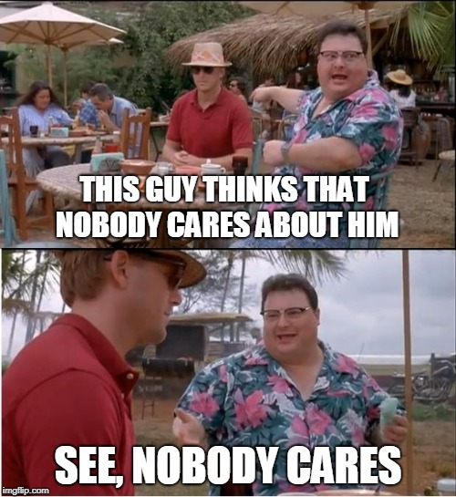 When i make a meme about my life. | THIS GUY THINKS THAT NOBODY CARES ABOUT HIM SEE, NOBODY CARES | image tagged in memes,see nobody cares | made w/ Imgflip meme maker