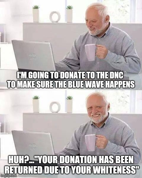"Hide the Pain Harold Meme | I'M GOING TO DONATE TO THE DNC TO MAKE SURE THE BLUE WAVE HAPPENS HUH?...""YOUR DONATION HAS BEEN RETURNED DUE TO YOUR WHITENESS"" 
