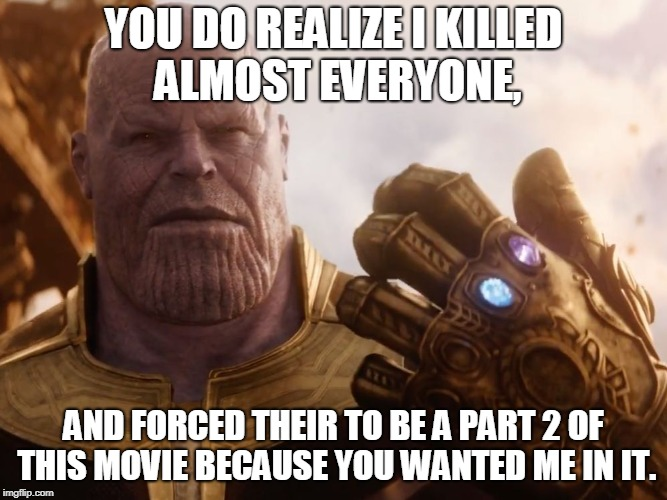 Thanos Smile | YOU DO REALIZE I KILLED ALMOST EVERYONE, AND FORCED THEIR TO BE A PART 2 OF THIS MOVIE BECAUSE YOU WANTED ME IN IT. | image tagged in thanos smile | made w/ Imgflip meme maker