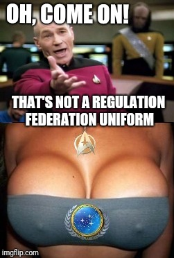 It's TV ratings sweeps week! | OH, COME ON! THAT'S NOT A REGULATION FEDERATION UNIFORM | image tagged in nsfw,boobs,picard wtf,captain picard facepalm,memes,epic fail | made w/ Imgflip meme maker