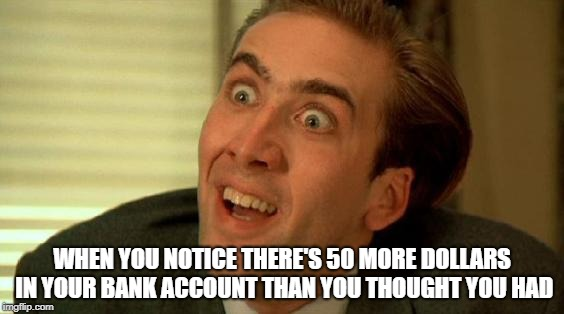 Richer than I thought | WHEN YOU NOTICE THERE'S 50 MORE DOLLARS IN YOUR BANK ACCOUNT THAN YOU THOUGHT YOU HAD | image tagged in nicolas cage,richer than i thought,rich,money,bank account,banking | made w/ Imgflip meme maker