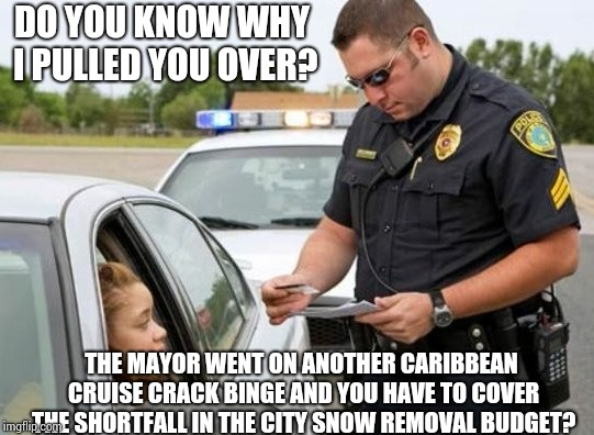 TRAFFIC COP | DO YOU KNOW WHY I PULLED YOU OVER? THE MAYOR WENT ON ANOTHER CARIBBEAN CRUISE CRACK BINGE AND YOU HAVE TO COVER THE SHORTFALL IN THE CITY SN | image tagged in traffic cop | made w/ Imgflip meme maker