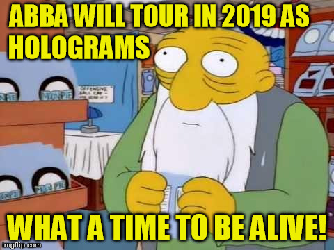 ABBA WILL TOUR IN 2019 AS WHAT A TIME TO BE ALIVE! HOLOGRAMS | made w/ Imgflip meme maker