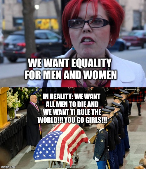 What femenist day and what they really mean | WE WANT EQUALITY FOR MEN AND WOMEN IN REALITY: WE WANT ALL MEN TO DIE AND WE WANT TI RULE THE WORLD!!! YOU GO GIRLS!!! | image tagged in femenist,funny memes | made w/ Imgflip meme maker