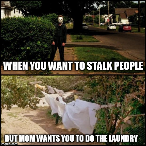 Michael myers | WHEN YOU WANT TO STALK PEOPLE BUT MOM WANTS YOU TO DO THE LAUNDRY | image tagged in michael myers | made w/ Imgflip meme maker
