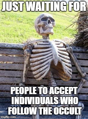 Waiting Skeleton | JUST WAITING FOR PEOPLE TO ACCEPT INDIVIDUALS WHO FOLLOW THE OCCULT | image tagged in memes,waiting skeleton,doctordoomsday180,occult,satan,satanism | made w/ Imgflip meme maker