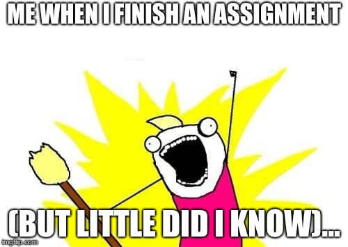 X All The Y Meme | ME WHEN I FINISH AN ASSIGNMENT (BUT LITTLE DID I KNOW)... | image tagged in memes,x all the y | made w/ Imgflip meme maker