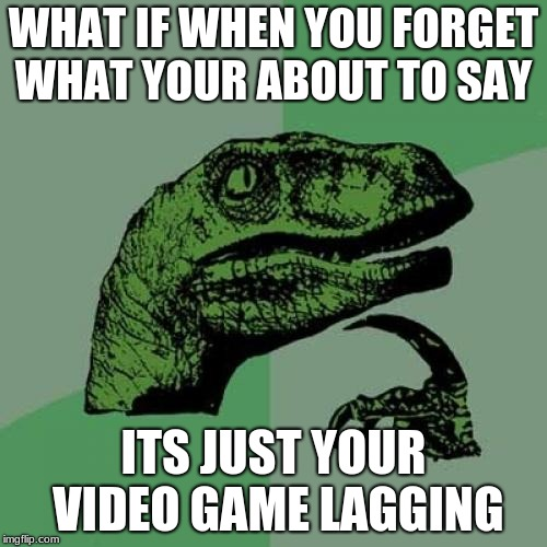 Philosoraptor Meme | WHAT IF WHEN YOU FORGET WHAT YOUR ABOUT TO SAY ITS JUST YOUR VIDEO GAME LAGGING | image tagged in memes,philosoraptor | made w/ Imgflip meme maker