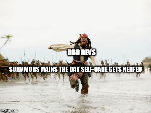 Jack Sparrow Being Chased Meme | DBD DEVS SURVIVORS MAINS THE DAY SELF-CARE GETS NERFED | image tagged in memes,jack sparrow being chased | made w/ Imgflip meme maker