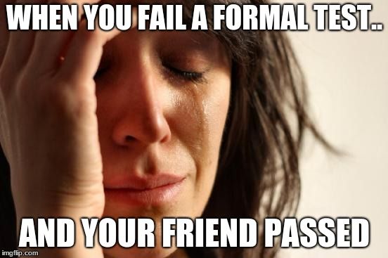 First World Problems Meme | WHEN YOU FAIL A FORMAL TEST.. AND YOUR FRIEND PASSED | image tagged in memes,first world problems | made w/ Imgflip meme maker