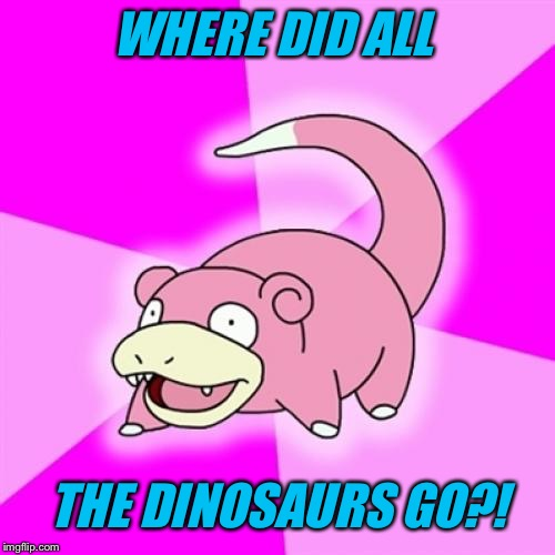 WHERE DID ALL THE DINOSAURS GO?! | made w/ Imgflip meme maker