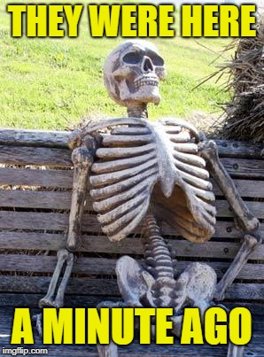 Waiting Skeleton Meme | THEY WERE HERE A MINUTE AGO | image tagged in memes,waiting skeleton | made w/ Imgflip meme maker