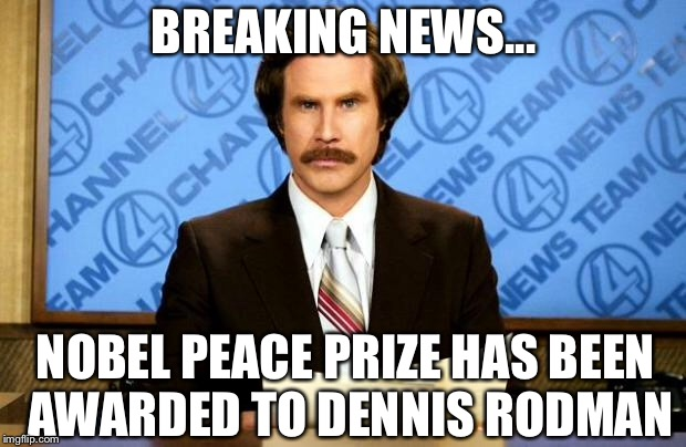 BREAKING NEWS | BREAKING NEWS... NOBEL PEACE PRIZE HAS BEEN AWARDED TO DENNIS RODMAN | image tagged in breaking news,nobel prize,north korea,trump,dennis rodman | made w/ Imgflip meme maker