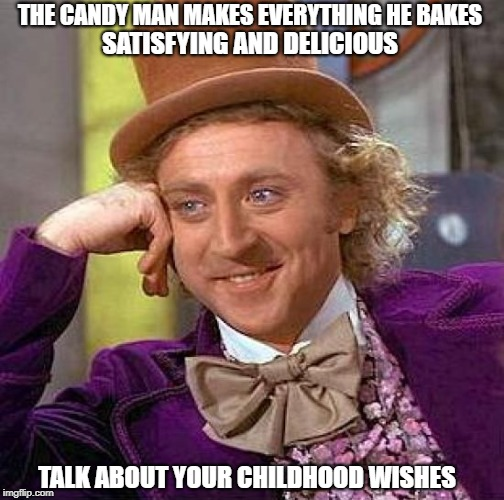 Who Can Take a Sunrise, Sprinkle It With Dew? | THE CANDY MAN MAKES EVERYTHING HE BAKES SATISFYING AND DELICIOUS TALK ABOUT YOUR CHILDHOOD WISHES | image tagged in memes | made w/ Imgflip meme maker