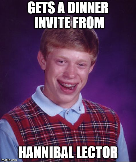 Bad Luck Brian Meme | GETS A DINNER INVITE FROM HANNIBAL LECTOR | image tagged in memes,bad luck brian | made w/ Imgflip meme maker