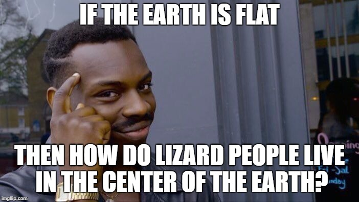 Roll Safe Think About It Meme | IF THE EARTH IS FLAT THEN HOW DO LIZARD PEOPLE LIVE IN THE CENTER OF THE EARTH? | image tagged in memes,roll safe think about it | made w/ Imgflip meme maker