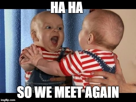 Screw the title  | HA HA SO WE MEET AGAIN | image tagged in baby | made w/ Imgflip meme maker