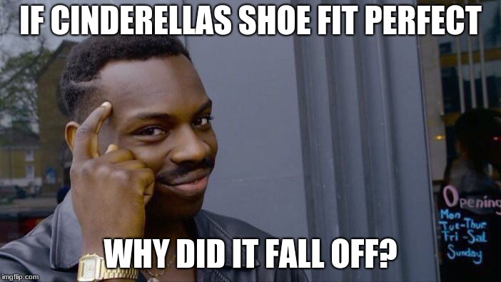 Roll Safe Think About It Meme | IF CINDERELLAS SHOE FIT PERFECT WHY DID IT FALL OFF? | image tagged in memes,roll safe think about it | made w/ Imgflip meme maker