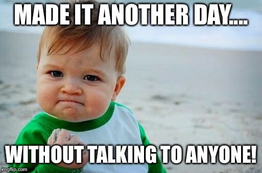 Yes Baby | MADE IT ANOTHER DAY.... WITHOUT TALKING TO ANYONE! | image tagged in yes baby | made w/ Imgflip meme maker