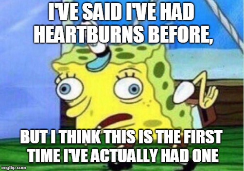 Mocking Spongebob Meme | I'VE SAID I'VE HAD HEARTBURNS BEFORE, BUT I THINK THIS IS THE FIRST TIME I'VE ACTUALLY HAD ONE | image tagged in memes,mocking spongebob | made w/ Imgflip meme maker