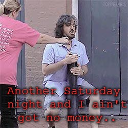 Another Saturday night | Another Saturday night and I ain't got no money.. | image tagged in impracticaljokers | made w/ Imgflip meme maker