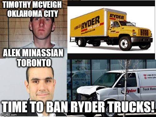 liberal logic | TIMOTHY MCVEIGH OKLAHOMA CITY TIME TO BAN RYDER TRUCKS! ALEK MINASSIAN TORONTO | image tagged in liberals,stupid liberals,logic | made w/ Imgflip meme maker