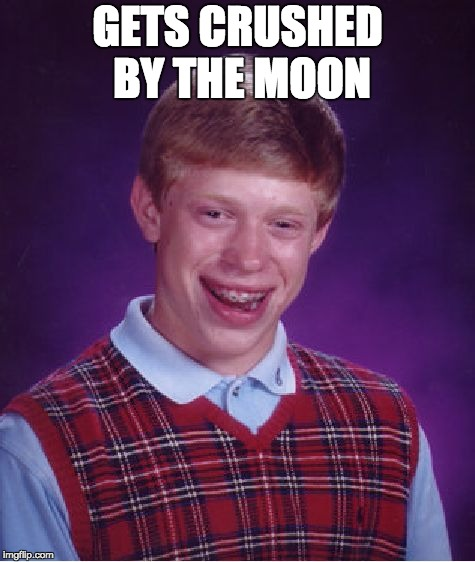 Bad Luck Brian Meme | GETS CRUSHED BY THE MOON | image tagged in memes,bad luck brian | made w/ Imgflip meme maker