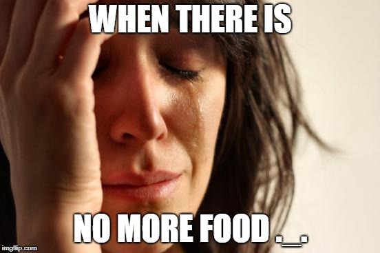 First World Problems Meme | WHEN THERE IS NO MORE FOOD ._. | image tagged in memes,first world problems | made w/ Imgflip meme maker