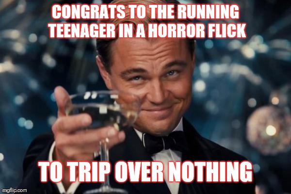 Leonardo Dicaprio Cheers Meme | CONGRATS TO THE RUNNING TEENAGER IN A HORROR FLICK TO TRIP OVER NOTHING | image tagged in memes,leonardo dicaprio cheers | made w/ Imgflip meme maker