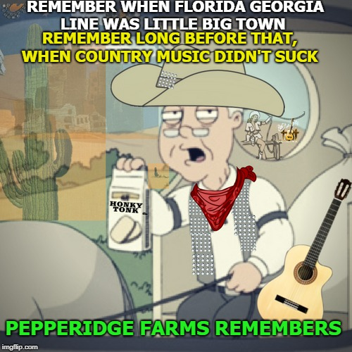 Like a Rhinestone Cowboy  | REMEMBER WHEN FLORIDA GEORGIA LINE WAS LITTLE BIG TOWN PEPPERIDGE FARMS REMEMBERS REMEMBER LONG BEFORE THAT, WHEN COUNTRY MUSIC DIDN'T SUCK | image tagged in pepperidge farm remembers,memes,funny,country music,rhinestonecowboy | made w/ Imgflip meme maker