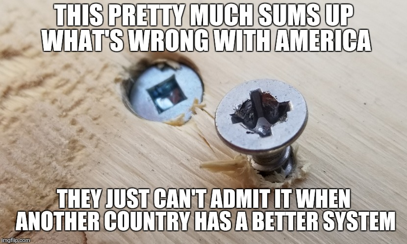 Canadian Robertson Screw  | THIS PRETTY MUCH SUMS UP WHAT'S WRONG WITH AMERICA THEY JUST CAN'T ADMIT IT WHEN ANOTHER COUNTRY HAS A BETTER SYSTEM | image tagged in canada,canadian,meanwhile in canada,healthcare,gun control,america vs canada | made w/ Imgflip meme maker