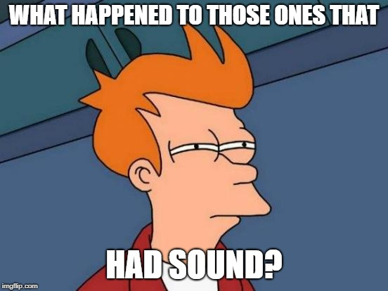 Futurama Fry Meme | WHAT HAPPENED TO THOSE ONES THAT HAD SOUND? | image tagged in memes,futurama fry | made w/ Imgflip meme maker
