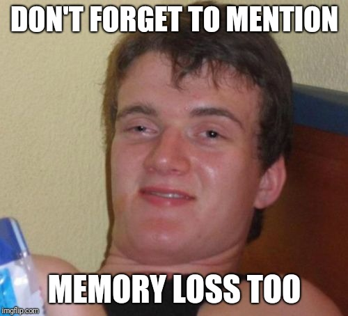 10 Guy Meme | DON'T FORGET TO MENTION MEMORY LOSS TOO | image tagged in memes,10 guy | made w/ Imgflip meme maker
