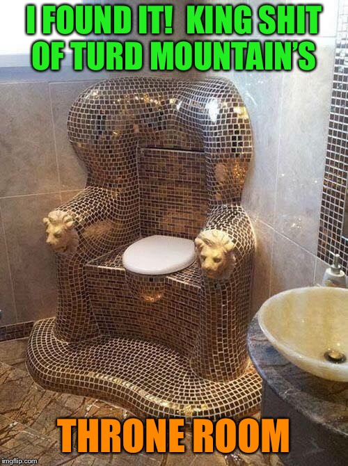 The Royal Throne |  I FOUND IT!  KING SHIT OF TURD MOUNTAIN'S; THRONE ROOM | image tagged in toilet humor,king,shit,turd,mountain,funny memes | made w/ Imgflip meme maker