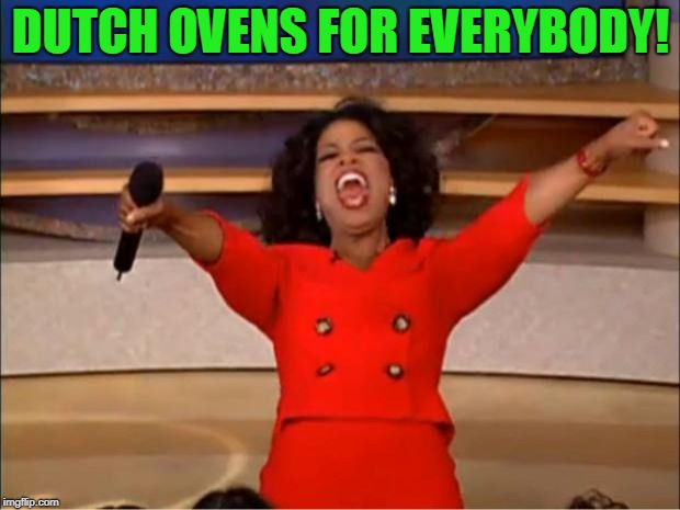 Oprah You Get A Meme | DUTCH OVENS FOR EVERYBODY! | image tagged in memes,oprah you get a | made w/ Imgflip meme maker