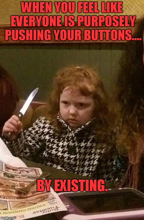 I think we all have those days. That is when ice cream is the answer. Hold the salad! | WHEN YOU FEEL LIKE EVERYONE IS PURPOSELY PUSHING YOUR BUTTONS.... BY EXISTING. | image tagged in angry ginger girl,nixieknox,get up outta muh face | made w/ Imgflip meme maker