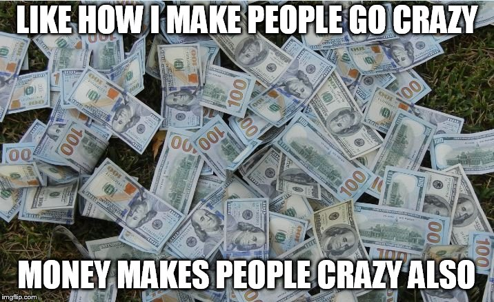 LIKE HOW I MAKE PEOPLE GO CRAZY MONEY MAKES PEOPLE CRAZY ALSO | image tagged in money hundred dollar bills | made w/ Imgflip meme maker