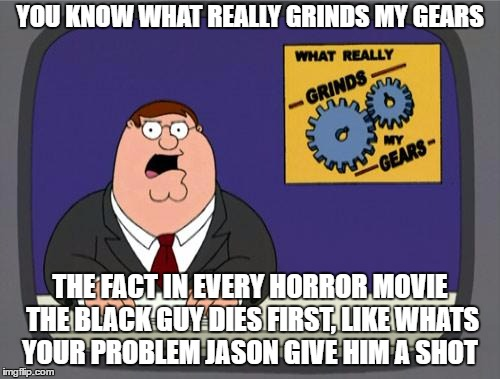 you know what really grinds my gears | YOU KNOW WHAT REALLY GRINDS MY GEARS THE FACT IN EVERY HORROR MOVIE THE BLACK GUY DIES FIRST, LIKE WHATS YOUR PROBLEM JASON GIVE HIM A SHOT | image tagged in you know what really grinds my gears | made w/ Imgflip meme maker
