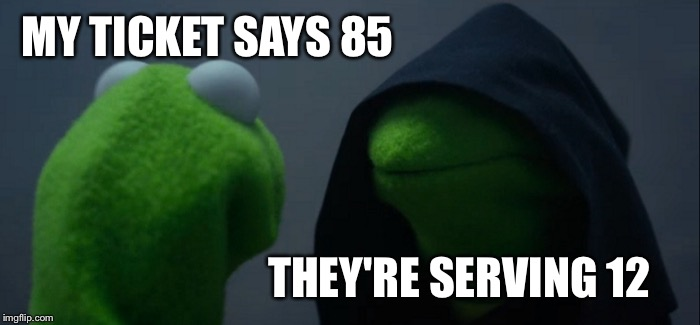Evil Kermit Meme | MY TICKET SAYS 85 THEY'RE SERVING 12 | image tagged in memes,evil kermit | made w/ Imgflip meme maker