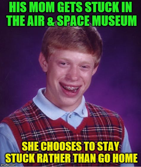 Bad Luck Brian Meme | HIS MOM GETS STUCK IN THE AIR & SPACE MUSEUM SHE CHOOSES TO STAY STUCK RATHER THAN GO HOME | image tagged in memes,bad luck brian | made w/ Imgflip meme maker